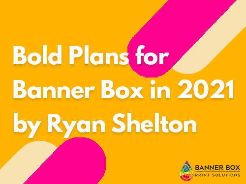 Bold Plans for Banner Box in 2021 – by Ryan Shelton.
