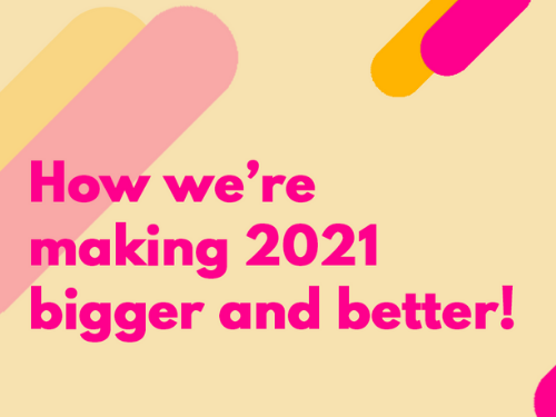 How we're making 2021 bigger and better!